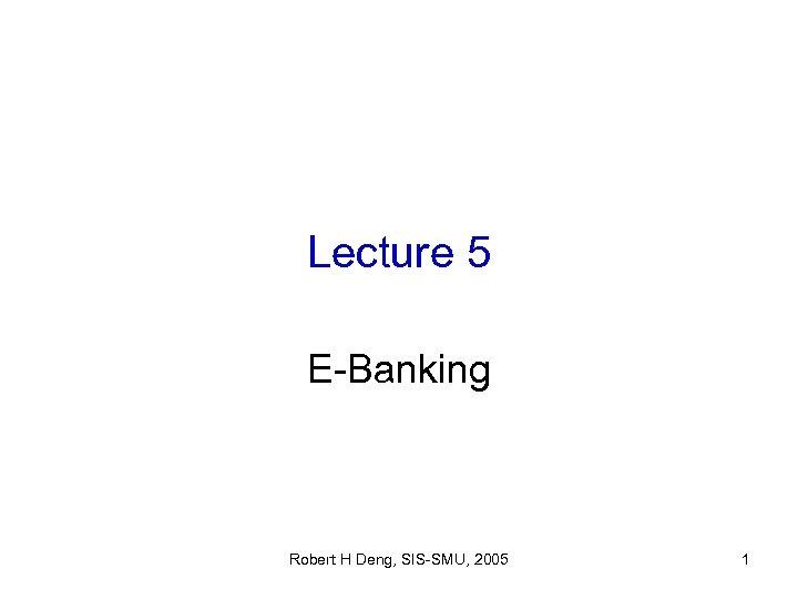 Lecture 5 E-Banking Robert H Deng, SIS-SMU, 2005 1