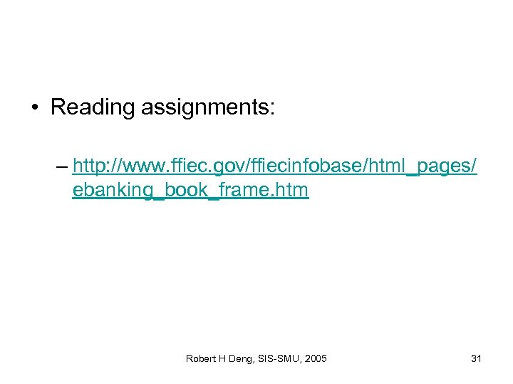 • Reading assignments: – http: //www. ffiec. gov/ffiecinfobase/html_pages/ ebanking_book_frame. htm Robert H Deng,