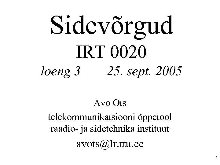 Sidevõrgud IRT 0020 loeng 3 25. sept. 2005 Avo Ots telekommunikatsiooni õppetool raadio- ja