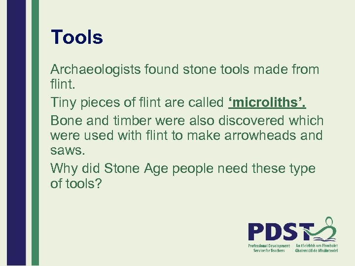 Tools Archaeologists found stone tools made from flint. Tiny pieces of flint are called