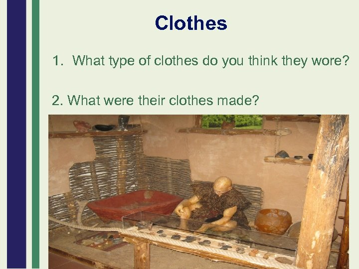 Clothes 1. What type of clothes do you think they wore? 2. What were