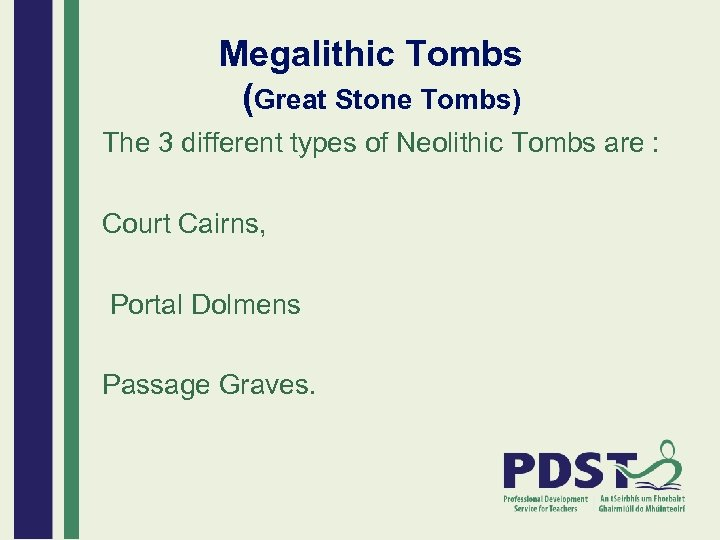 Megalithic Tombs (Great Stone Tombs) The 3 different types of Neolithic Tombs are :