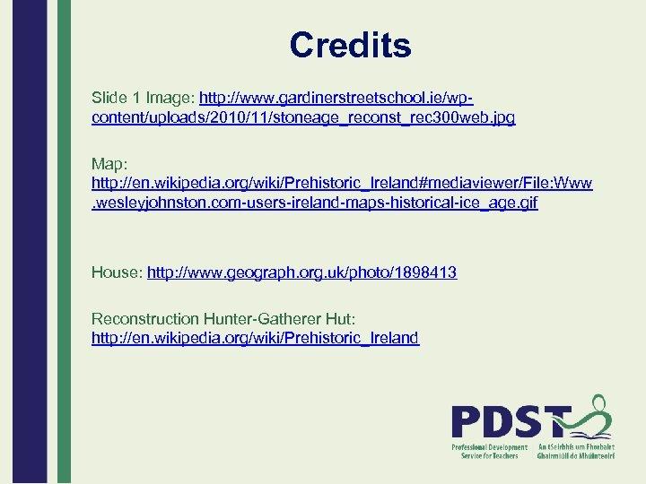 Credits Slide 1 Image: http: //www. gardinerstreetschool. ie/wpcontent/uploads/2010/11/stoneage_reconst_rec 300 web. jpg Map: http: //en.