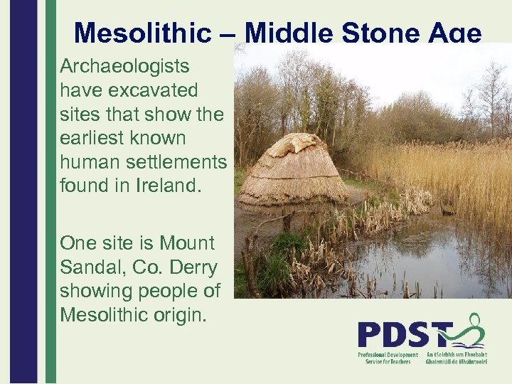 Mesolithic – Middle Stone Age Archaeologists have excavated sites that show the earliest known