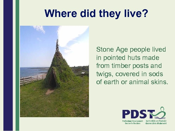 Where did they live? Stone Age people lived in pointed huts made from timber