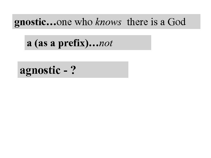 gnostic…one who knows there is a God a (as a prefix)…not agnostic - ?