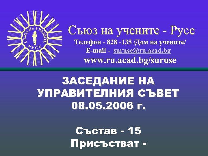 Съюз на учените - Русе Телефон - 828 -135 /Дом на учените/ Е-mail -