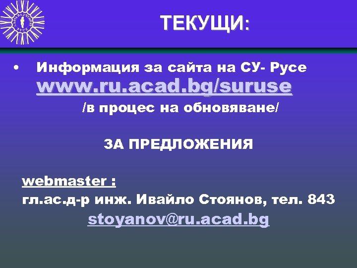 ТЕКУЩИ: • Информация за сайта на СУ- Русе www. ru. acad. bg/suruse /в процес