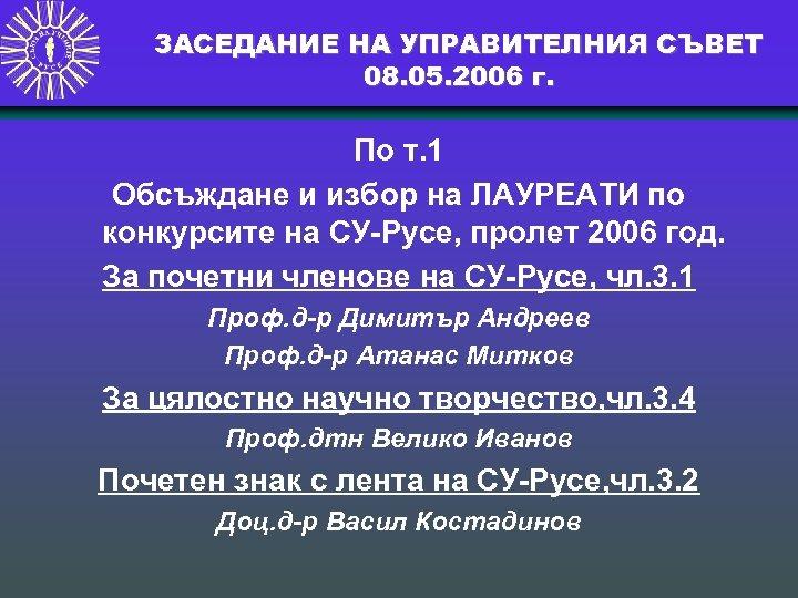 ЗАСЕДАНИЕ НА УПРАВИТЕЛНИЯ СЪВЕТ 08. 05. 2006 г. По т. 1 Обсъждане и избор