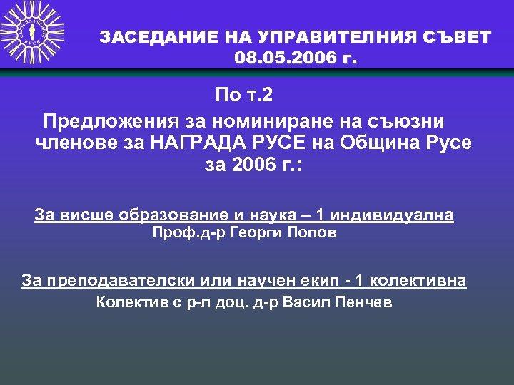 ЗАСЕДАНИЕ НА УПРАВИТЕЛНИЯ СЪВЕТ 08. 05. 2006 г. По т. 2 Предложения за номиниране