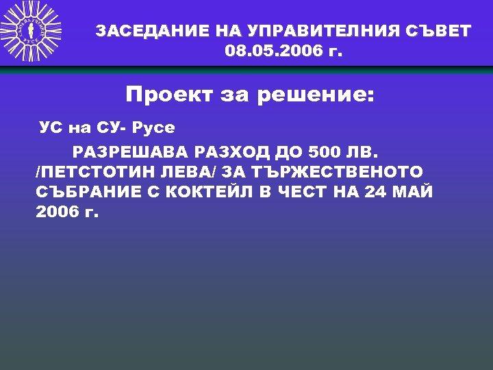 ЗАСЕДАНИЕ НА УПРАВИТЕЛНИЯ СЪВЕТ 08. 05. 2006 г. Проект за решение: УС на СУ-