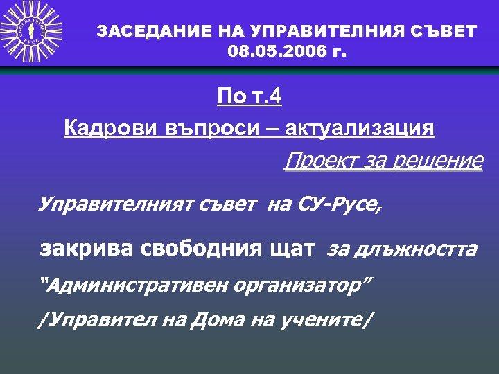 ЗАСЕДАНИЕ НА УПРАВИТЕЛНИЯ СЪВЕТ 08. 05. 2006 г. По т. 4 Кадрови въпроси –
