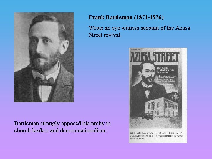 Frank Bartleman (1871 -1936) Wrote an eye witness account of the Azusa Street revival.