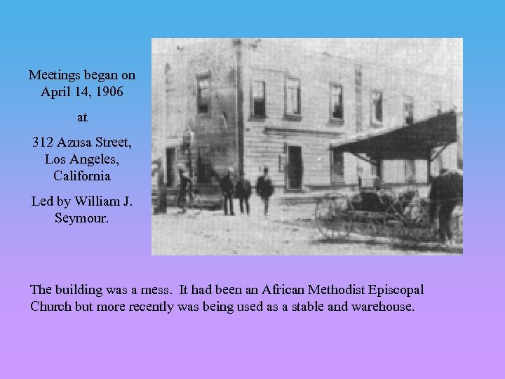 Meetings began on April 14, 1906 at 312 Azusa Street, Los Angeles, California Led