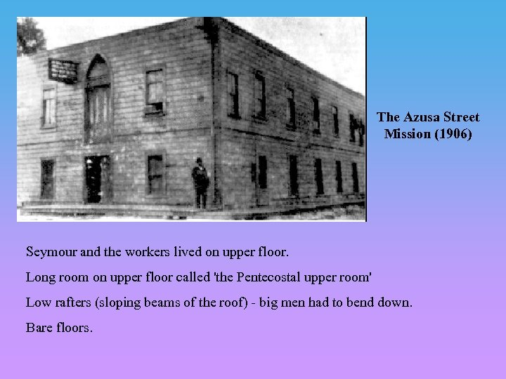 The Azusa Street Mission (1906) Seymour and the workers lived on upper floor. Long