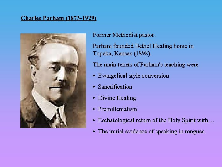 Charles Parham (1873 -1929) Former Methodist pastor. Parham founded Bethel Healing home in Topeka,
