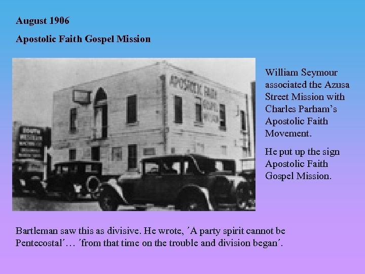 August 1906 Apostolic Faith Gospel Mission William Seymour associated the Azusa Street Mission with