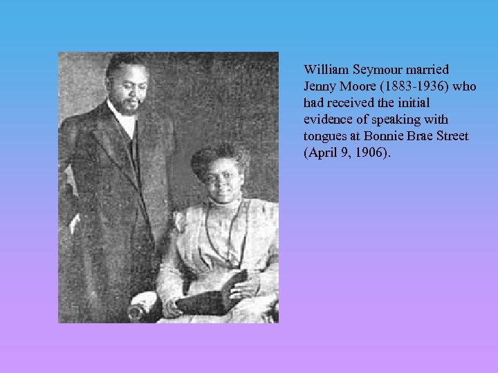 William Seymour married Jenny Moore (1883 -1936) who had received the initial evidence of