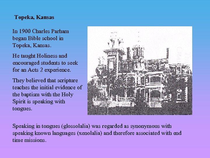 Topeka, Kansas In 1900 Charles Parham began Bible school in Topeka, Kansas. He taught