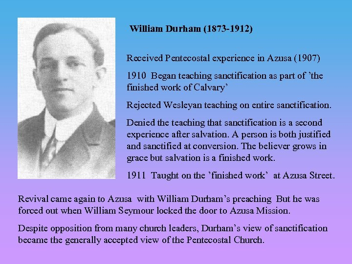 William Durham (1873 -1912) Received Pentecostal experience in Azusa (1907) 1910 Began teaching sanctification
