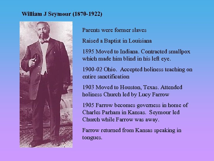 William J Seymour (1870 -1922) Parents were former slaves Raised a Baptist in Louisiana