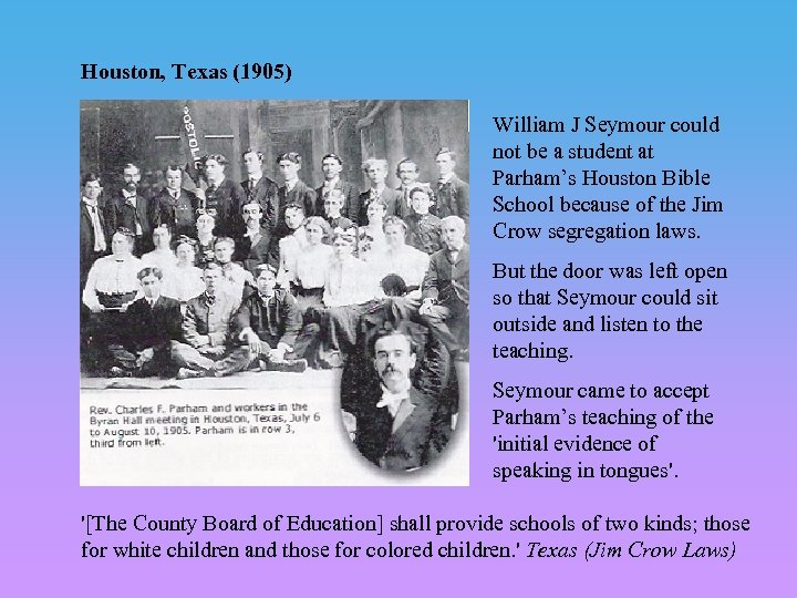 Houston, Texas (1905) William J Seymour could not be a student at Parham's Houston