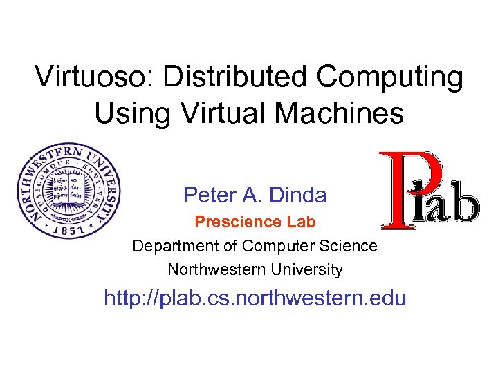 Virtuoso: Distributed Computing Using Virtual Machines Peter A. Dinda Prescience Lab Department of Computer