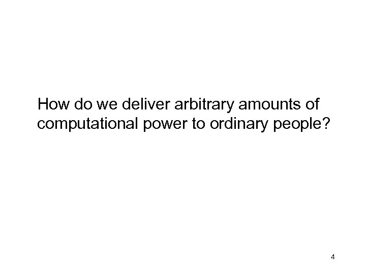 How do we deliver arbitrary amounts of computational power to ordinary people? 4