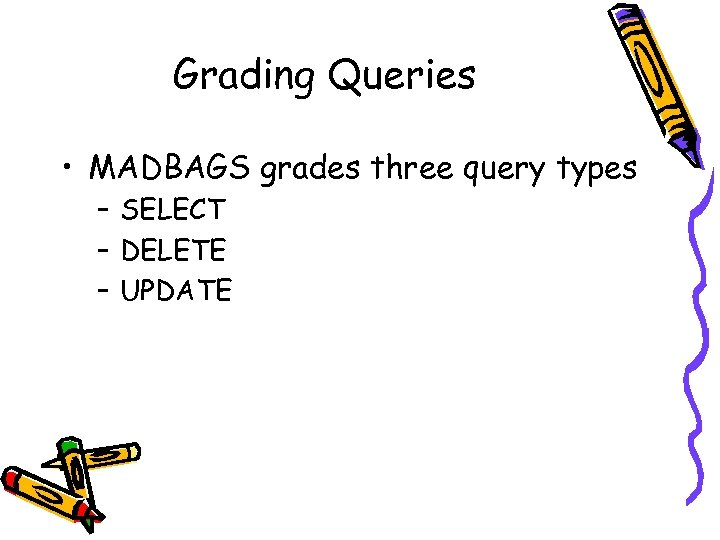 Grading Queries • MADBAGS grades three query types – SELECT – DELETE – UPDATE