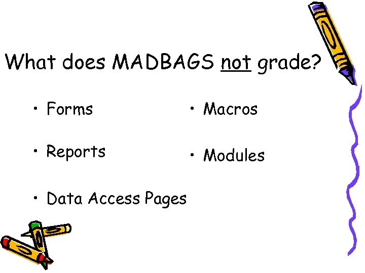What does MADBAGS not grade? • Forms • Macros • Reports • Modules •