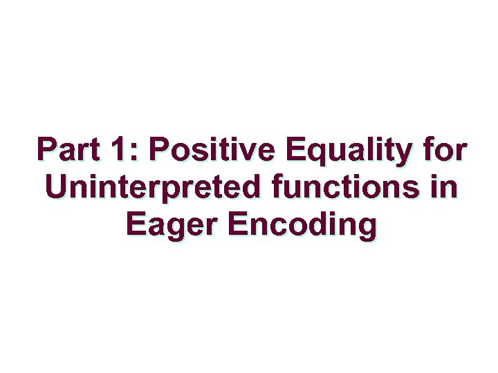 Part 1: Positive Equality for Uninterpreted functions in Eager Encoding