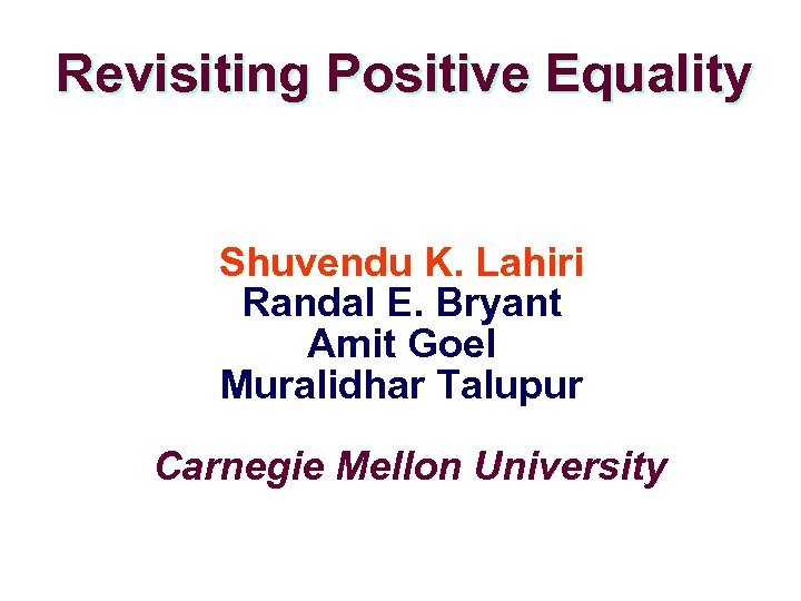 Revisiting Positive Equality Shuvendu K. Lahiri Randal E. Bryant Amit Goel Muralidhar Talupur Carnegie