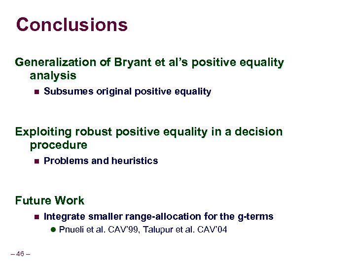 Conclusions Generalization of Bryant et al's positive equality analysis n Subsumes original positive equality