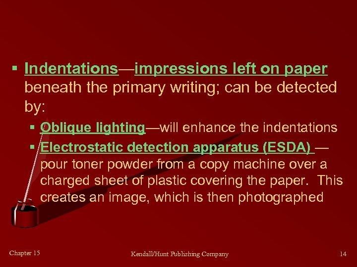 § Indentations—impressions left on paper beneath the primary writing; can be detected by: §