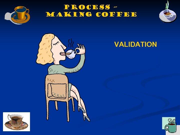 Process – making coffee VALIDATION