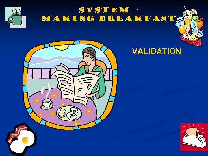 SYSTEM – making BREAKFAST VALIDATION