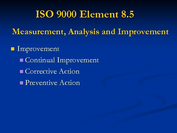 ISO 9000 Element 8. 5 Measurement, Analysis and Improvement n Continual Improvement n Corrective