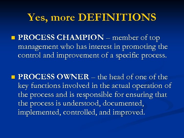 Yes, more DEFINITIONS n PROCESS CHAMPION – member of top management who has interest