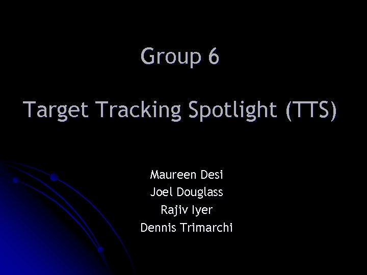 Group 6 Target Tracking Spotlight (TTS) Maureen Desi Joel Douglass Rajiv Iyer Dennis Trimarchi