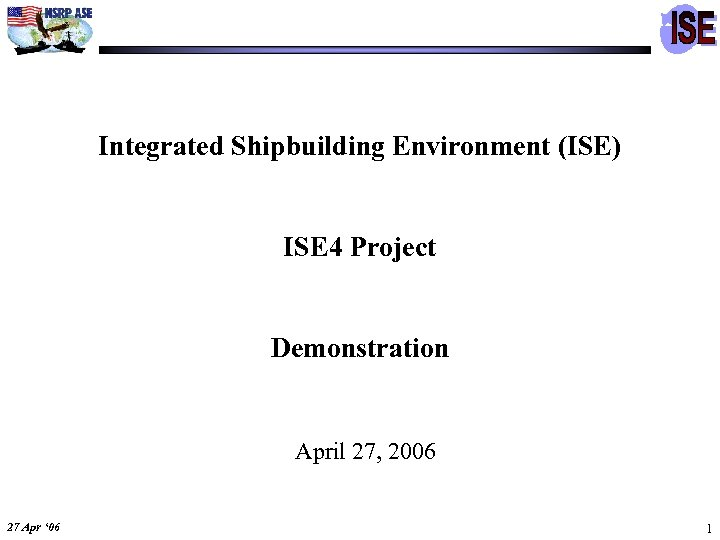 Integrated Shipbuilding Environment (ISE) ISE 4 Project Demonstration April 27, 2006 27 Apr '