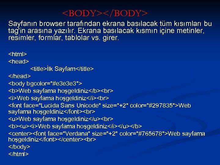<BODY></BODY> Sayfanın browser tarafından ekrana basılacak tüm kısımları bu tag'in arasına yazılır. Ekrana basılacak