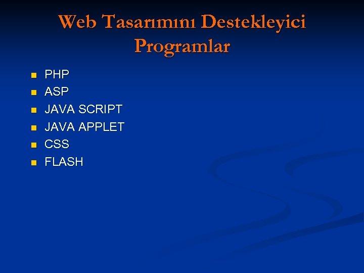Web Tasarımını Destekleyici Programlar n n n PHP ASP JAVA SCRIPT JAVA APPLET CSS