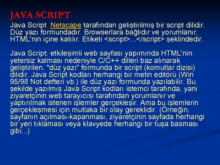 JAVA SCRIPT Java Script Netscape tarafından geliştirilmiş bir script dilidir. Düz yazı formundadır. Browserlara