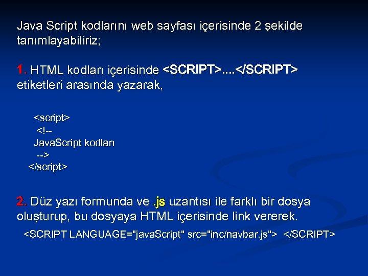 Java Script kodlarını web sayfası içerisinde 2 şekilde tanımlayabiliriz; 1. HTML kodları içerisinde <SCRIPT>.