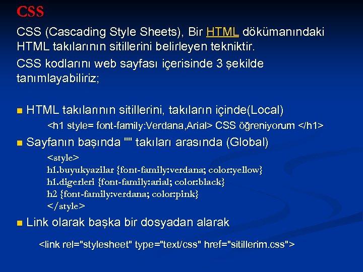 CSS (Cascading Style Sheets), Bir HTML dökümanındaki HTML takılarının sitillerini belirleyen tekniktir. CSS kodlarını