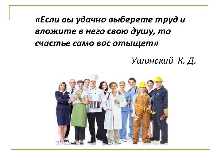 «Если вы удачно выберете труд и вложите в него свою душу, то счастье