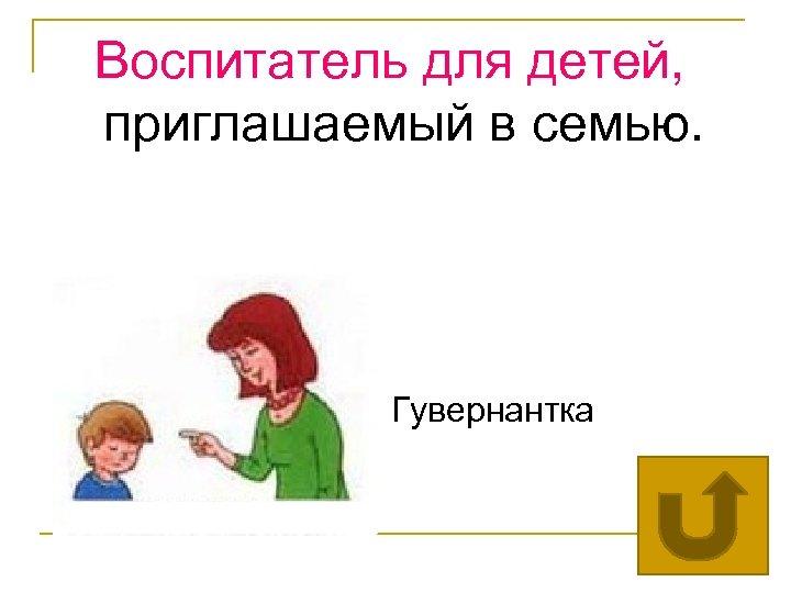 Воспитатель для детей, приглашаемый в семью. Гувернантка
