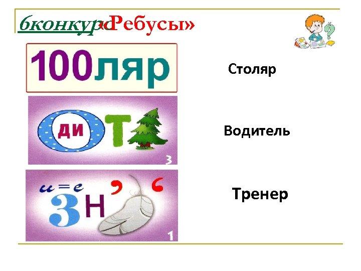 6 конкурс «Ребусы» Столяр Водитель Тренер