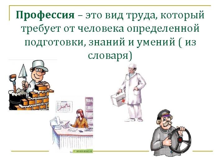 Профессия – это вид труда, который требует от человека определенной подготовки, знаний и умений