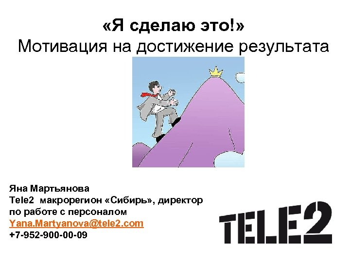«Я сделаю это!» Мотивация на достижение результата Яна Мартьянова Tele 2 макрорегион «Сибирь»